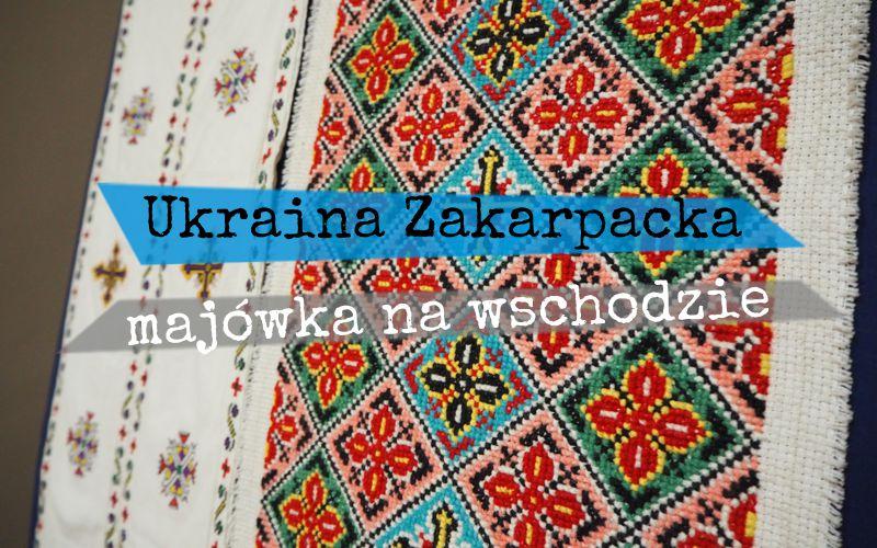 Ukraina Zakarpacka - majówka na wschodzie